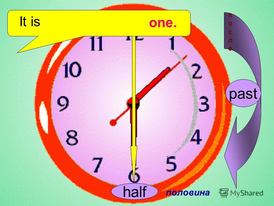 It is half половина one. past послепосле