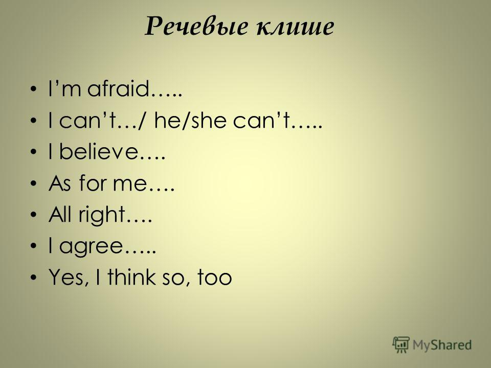 Речевые клише Im afraid….. I cant…/ he/she cant….. I believe…. As for me…. All right…. I agree….. Yes, I think so, too