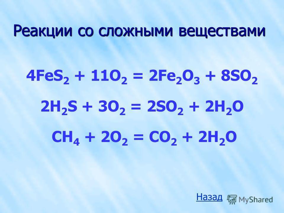 Реакции со сложными веществами 4FeS 2 + 11O 2 = 2Fe 2 O 3 + 8SO 2 2H 2 S + 3O 2 = 2SO 2 + 2H 2 O CH 4 + 2O 2 = CO 2 + 2H 2 O Назад