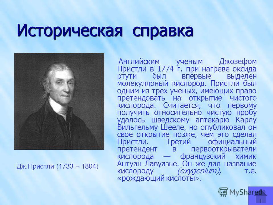 Историческая справка Английским ученым Джозефом Пристли в 1774 г. при нагреве оксида ртути был впервые выделен молекулярный кислород. Пристли был одним из трех ученых, имеющих право претендовать на открытие чистого кислорода. Считается, что первому п
