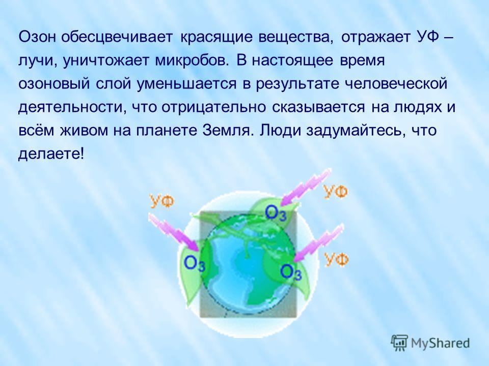 Озон обесцвечивает красящие вещества, отражает УФ – лучи, уничтожает микробов. В настоящее время озоновый слой уменьшается в результате человеческой деятельности, что отрицательно сказывается на людях и всём живом на планете Земля. Люди задумайтесь,