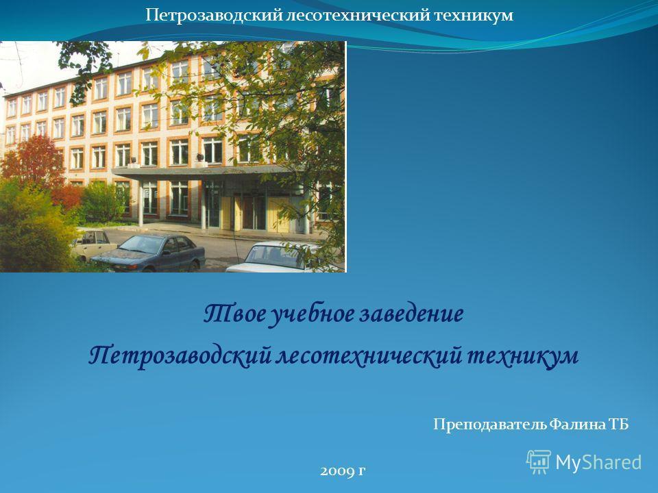 Твое учебное заведение Петрозаводский лесотехнический техникум Преподаватель Фалина ТБ Петрозаводский лесотехнический техникум 2009 г