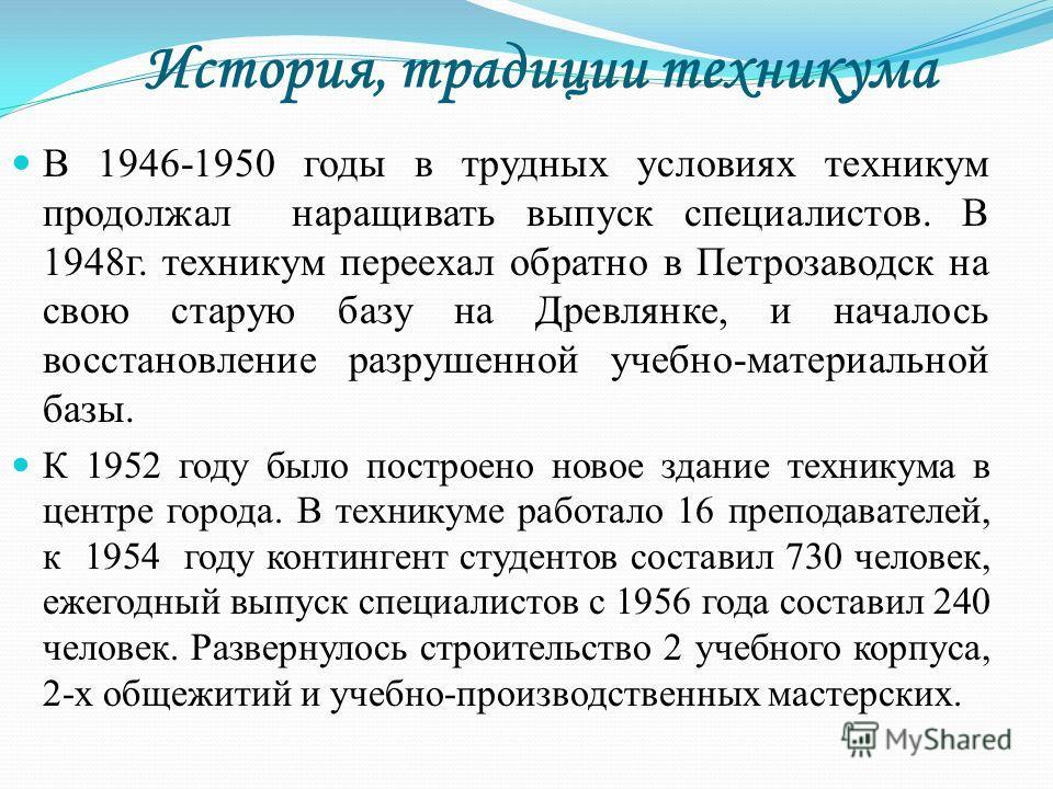 История, традиции техникума В 1946-1950 годы в трудных условиях техникум продолжал наращивать выпуск специалистов. В 1948г. техникум переехал обратно в Петрозаводск на свою старую базу на Древлянке, и началось восстановление разрушенной учебно-матери