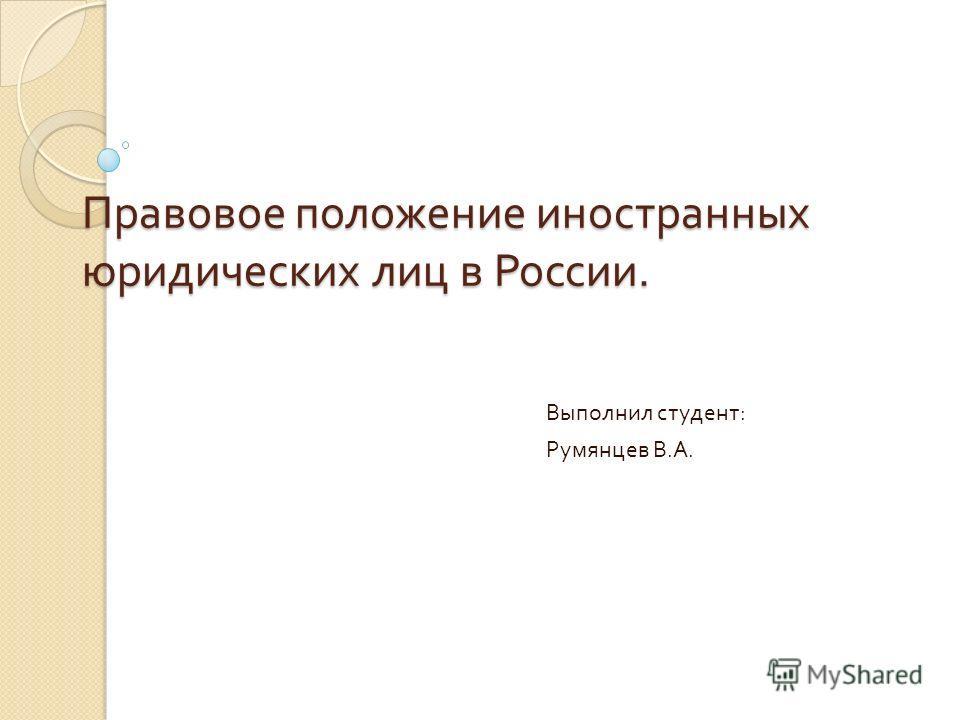 Правовое положение иностранных юридических лиц в России. Выполнил студент : Румянцев В. А.