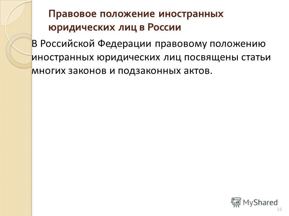 Правовое положение иностранных юридических лиц в России 13 В Российской Федерации правовому положению иностранных юридических лиц посвящены статьи многих законов и подзаконных актов.