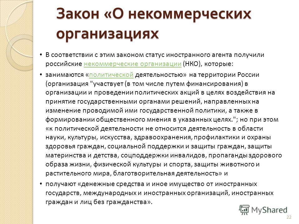 Закон « О некоммерческих организациях 22 В соответствии с этим законом статус иностранного агента получили российские некоммерческие организации (НКО), которые:некоммерческие организации занимаются «политической деятельностью» на территории России (о
