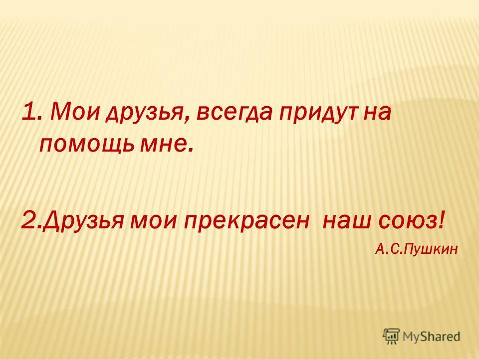 1. Мои друзья, всегда придут на помощь мне. 2.Друзья мои прекрасен наш союз! А.С.Пушкин