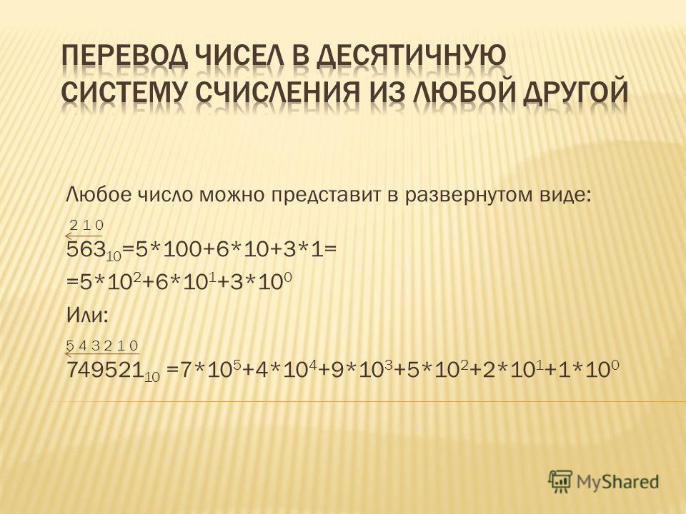 Любое число можно представит в развернутом виде: 2 1 0 563 10 =5*100+6*10+3*1= =5*10 2 +6*10 1 +3*10 0 Или: 5 4 3 2 1 0 749521 10 =7*10 5 +4*10 4 +9*10 3 +5*10 2 +2*10 1 +1*10 0