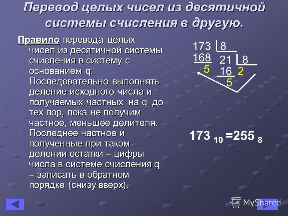 Перевод целых чисел из десятичной системы счисления в другую. Правило перевода целых чисел из десятичной системы счисления в систему с основанием q: Последовательно выполнять деление исходного числа и получаемых частных на q до тех пор, пока не получ