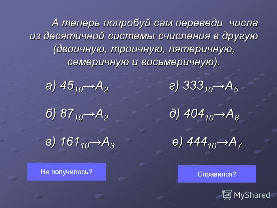 А теперь попробуй сам переведи числа из десятичной системы счисления в другую (двоичную, троичную, пятеричную, семеричную и восьмеричную). а) 45 10А 2 г) 333 10А 5 а) 45 10А 2 г) 333 10А 5 б) 87 10А 2 д) 404 10А 8 в) 161 10А 3 е) 444 10А 7 Не получил