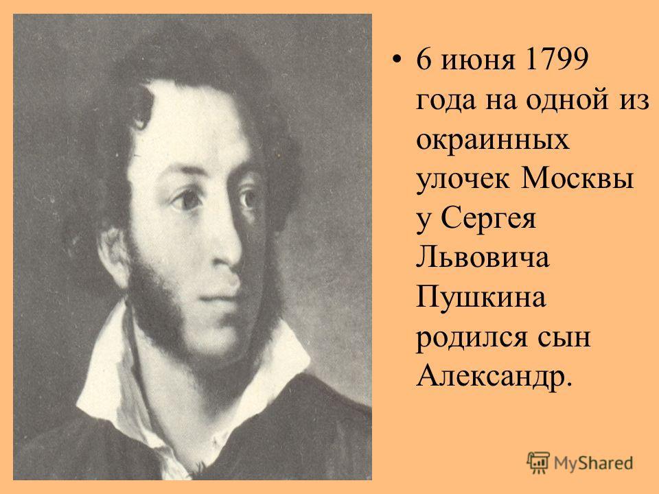 6 июня 1799 года на одной из окраинных улочек Москвы у Сергея Львовича Пушкина родился сын Александр.