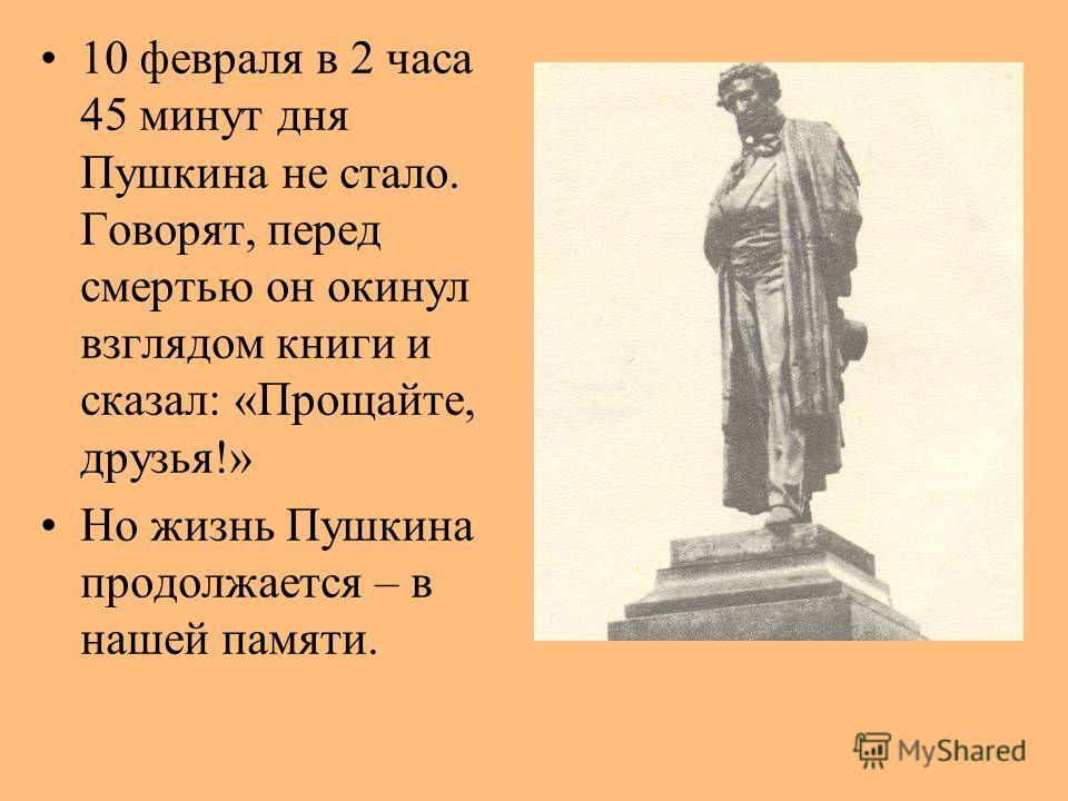 10 февраля в 2 часа 45 минут дня Пушкина не стало. Говорят, перед смертью он окинул взглядом книги и сказал: «Прощайте, друзья!» Но жизнь Пушкина продолжается – в нашей памяти.