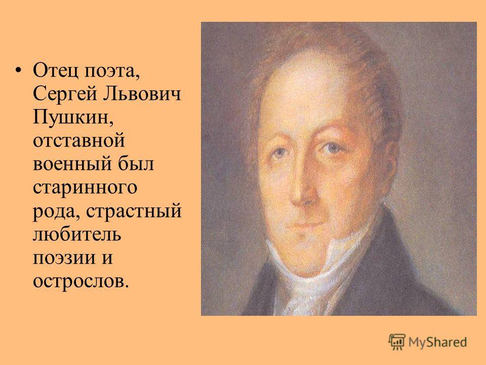 Отец поэта, Сергей Львович Пушкин, отставной военный был старинного рода, страстный любитель поэзии и острослов.