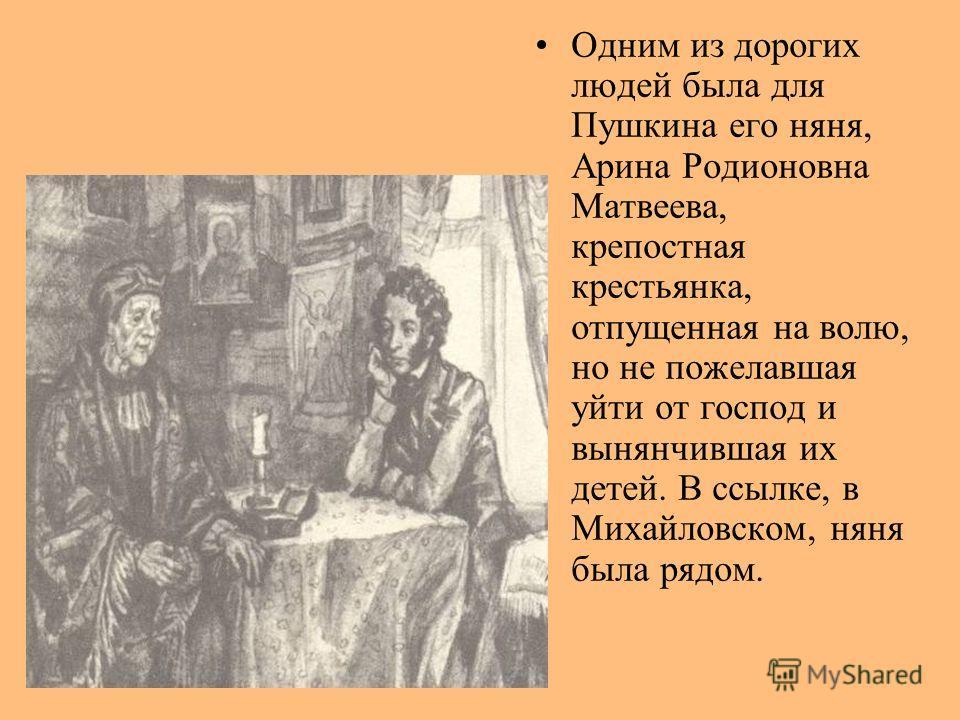 Одним из дорогих людей была для Пушкина его няня, Арина Родионовна Матвеева, крепостная крестьянка, отпущенная на волю, но не пожелавшая уйти от господ и вынянчившая их детей. В ссылке, в Михайловском, няня была рядом.