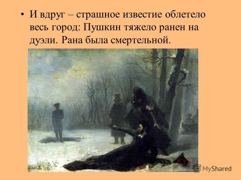 И вдруг – страшное известие облетело весь город: Пушкин тяжело ранен на дуэли. Рана была смертельной.