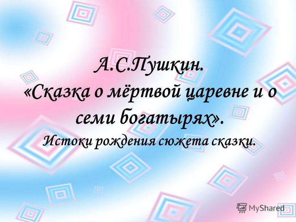 А.С.Пушкин. «Сказка о мёртвой царевне и о семи богатырях». Истоки рождения сюжета сказки.