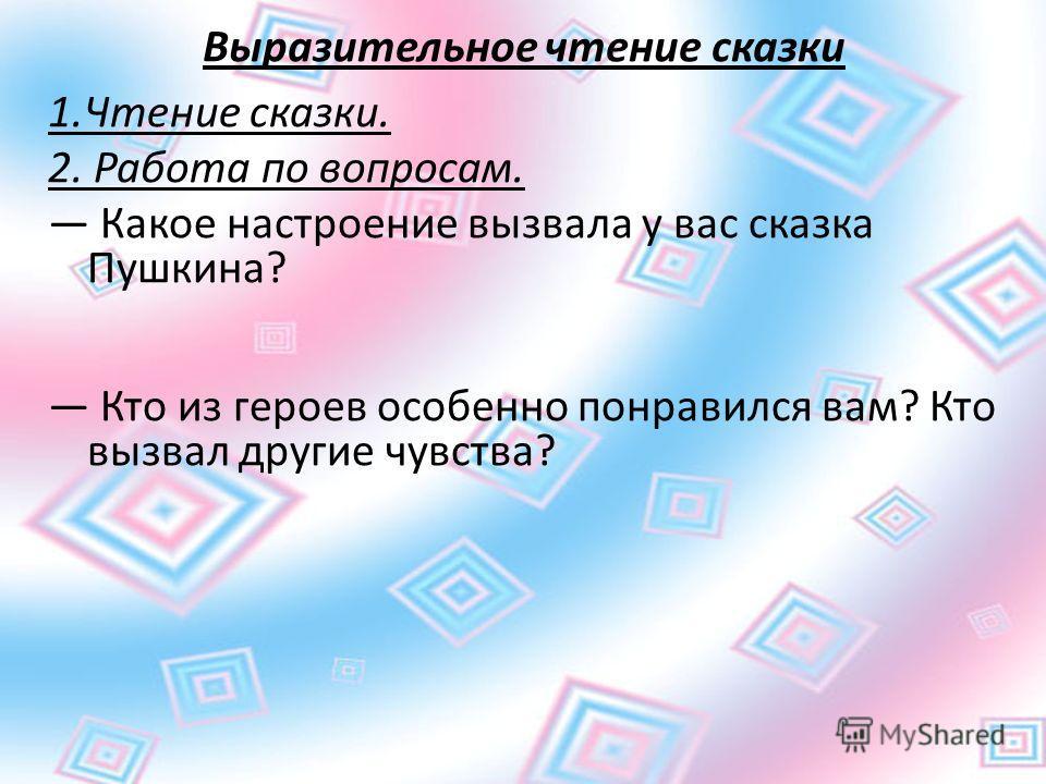 Выразительное чтение сказки 1.Чтение сказки. 2. Работа по вопросам. Какое настроение вызвала у вас сказка Пушкина? Кто из героев особенно понравился вам? Кто вызвал другие чувства?
