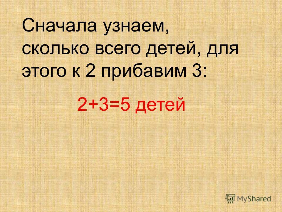 Сначала узнаем, сколько всего детей, для этого к 2 прибавим 3: 2+3=5 детей