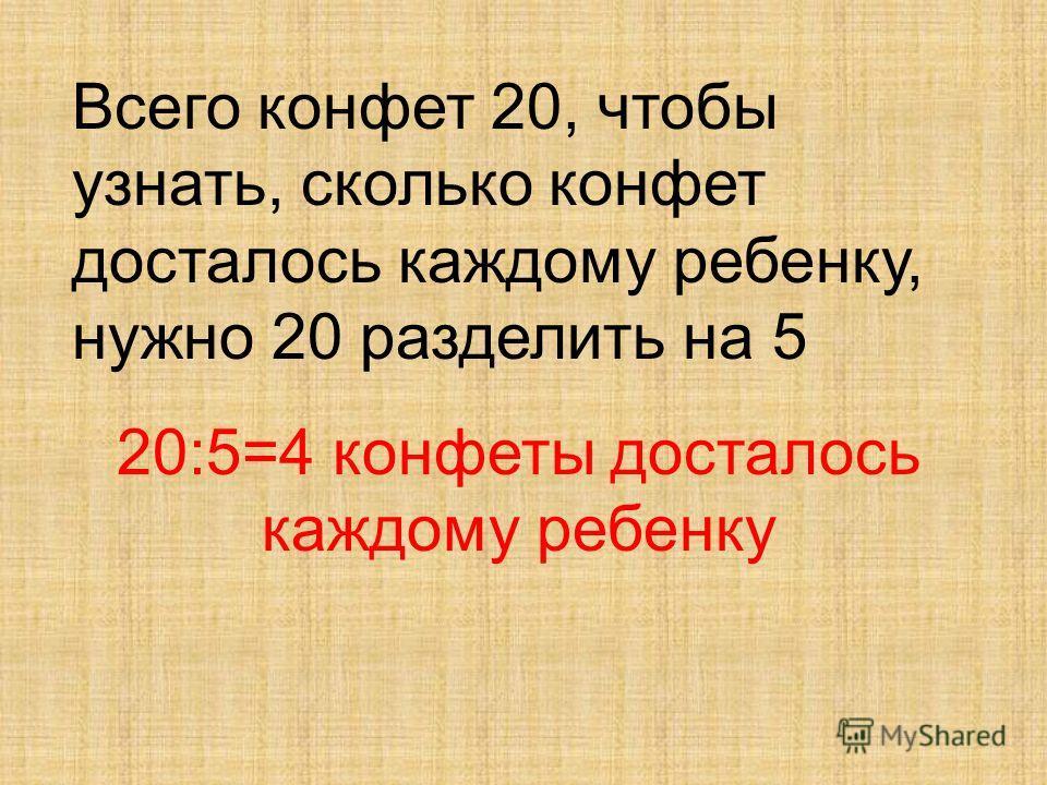 Всего конфет 20, чтобы узнать, сколько конфет досталось каждому ребенку, нужно 20 разделить на 5 20:5=4 конфеты досталось каждому ребенку