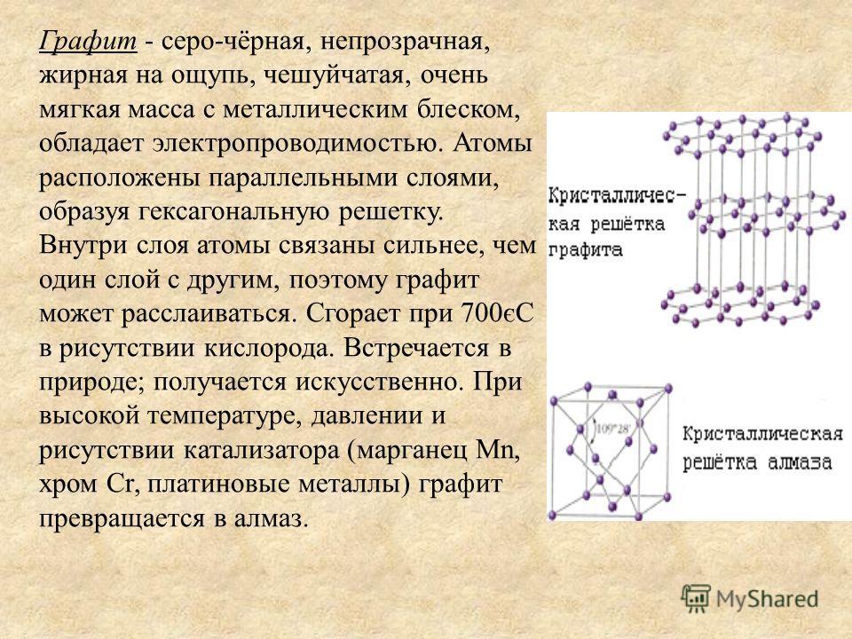 Графит - серо-чёрная, непрозрачная, жирная на ощупь, чешуйчатая, очень мягкая масса с металлическим блеском, обладает электропроводимостью. Атомы расположены параллельными слоями, образуя гексагональную решетку. Внутри слоя атомы связаны сильнее, чем
