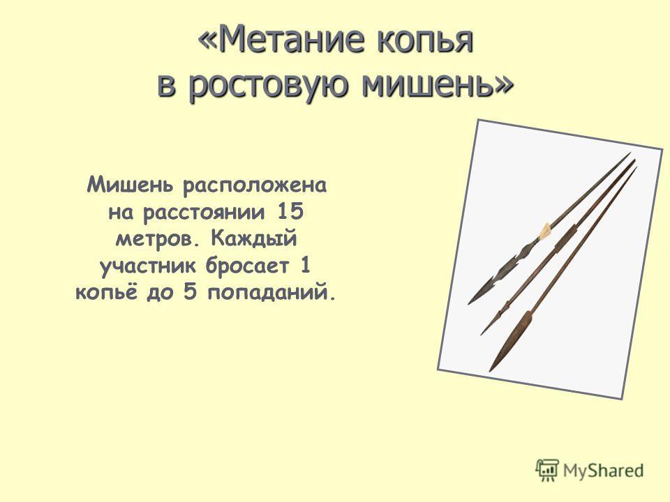 «Метание копья в ростовую мишень» Мишень расположена на расстоянии 15 метров. Каждый участник бросает 1 копьё до 5 попаданий.
