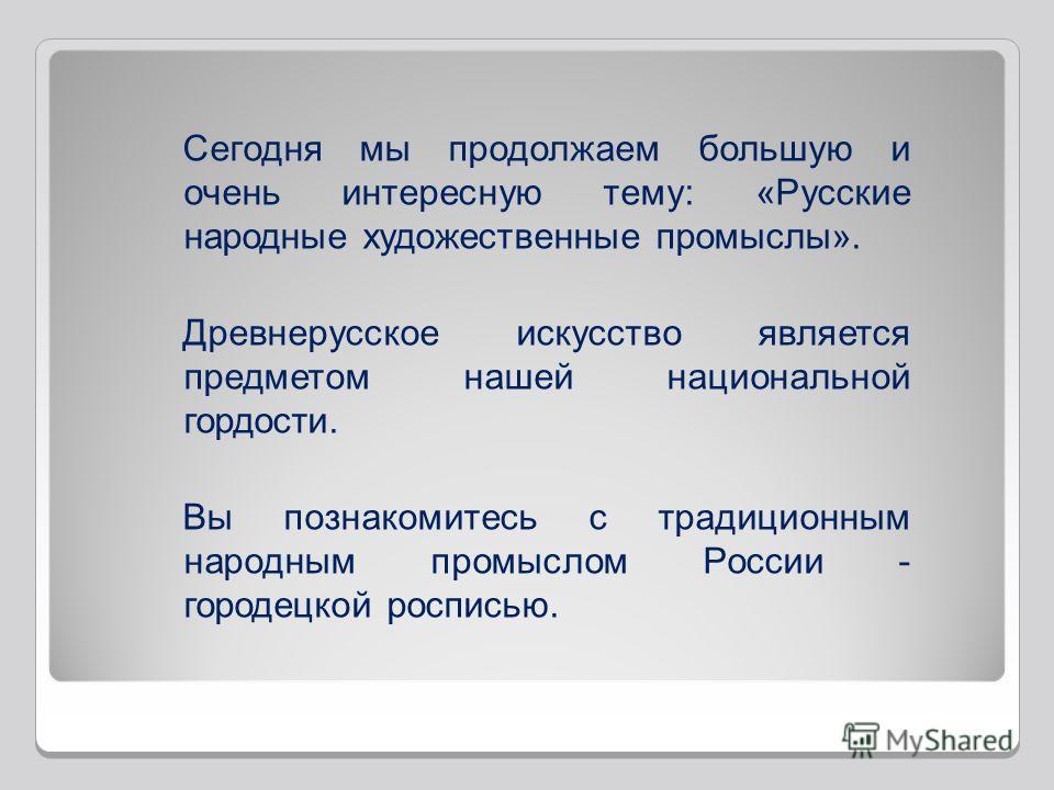 Сегодня мы продолжаем большую и очень интересную тему: «Русские народные художественные промыслы». Древнерусское искусство является предметом нашей национальной гордости. Вы познакомитесь с традиционным народным промыслом России - городецкой росписью