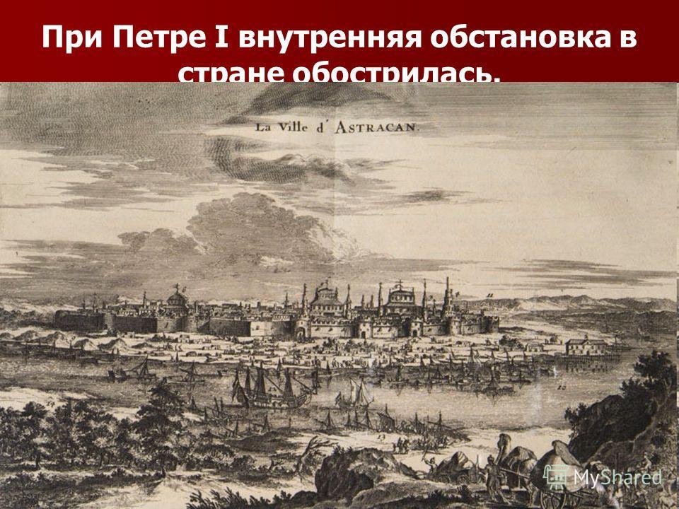 При Петре I внутренняя обстановка в стране обострилась. 1705-1706 годы – большое восстание в Астрахани.