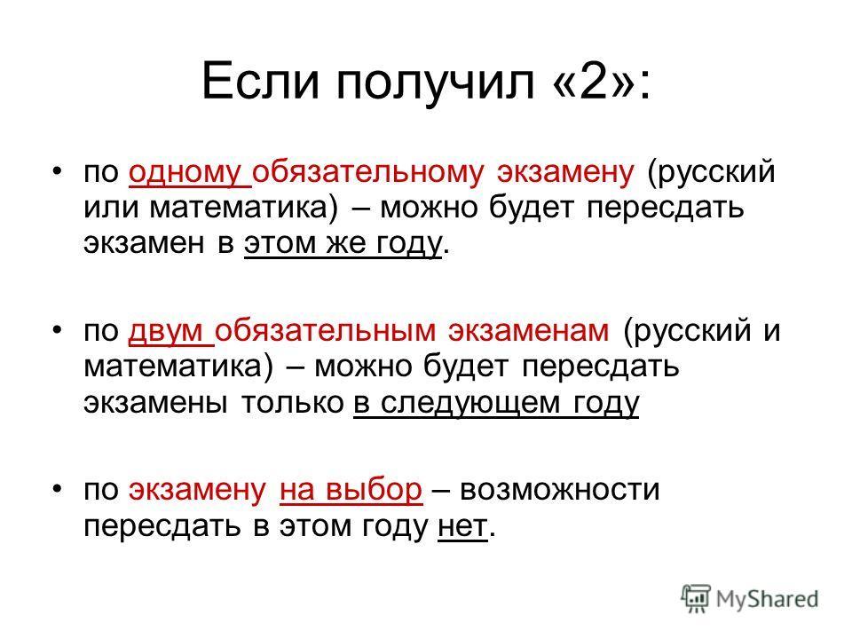 Если получил «2»: по одному обязательному экзамену (русский или математика) – можно будет пересдать экзамен в этом же году. по двум обязательным экзаменам (русский и математика) – можно будет пересдать экзамены только в следующем году по экзамену на