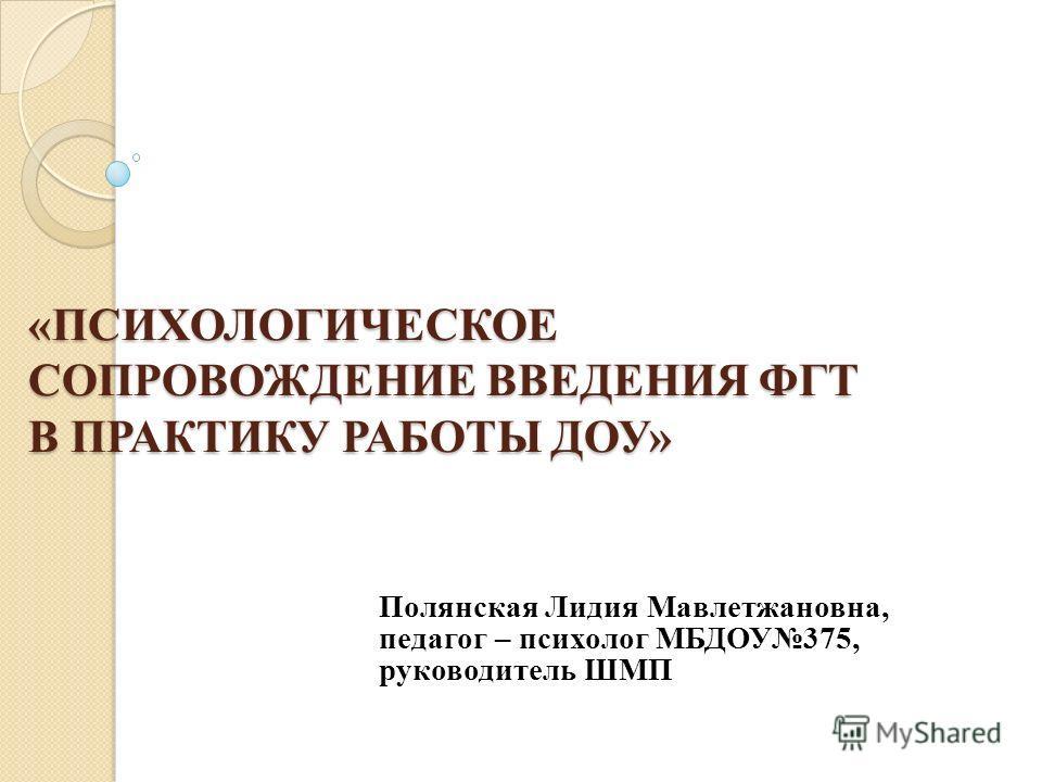 «ПСИХОЛОГИЧЕСКОЕ СОПРОВОЖДЕНИЕ ВВЕДЕНИЯ ФГТ В ПРАКТИКУ РАБОТЫ ДОУ» «ПСИХОЛОГИЧЕСКОЕ СОПРОВОЖДЕНИЕ ВВЕДЕНИЯ ФГТ В ПРАКТИКУ РАБОТЫ ДОУ» Полянская Лидия Мавлетжановна, педагог – психолог МБДОУ375, руководитель ШМП