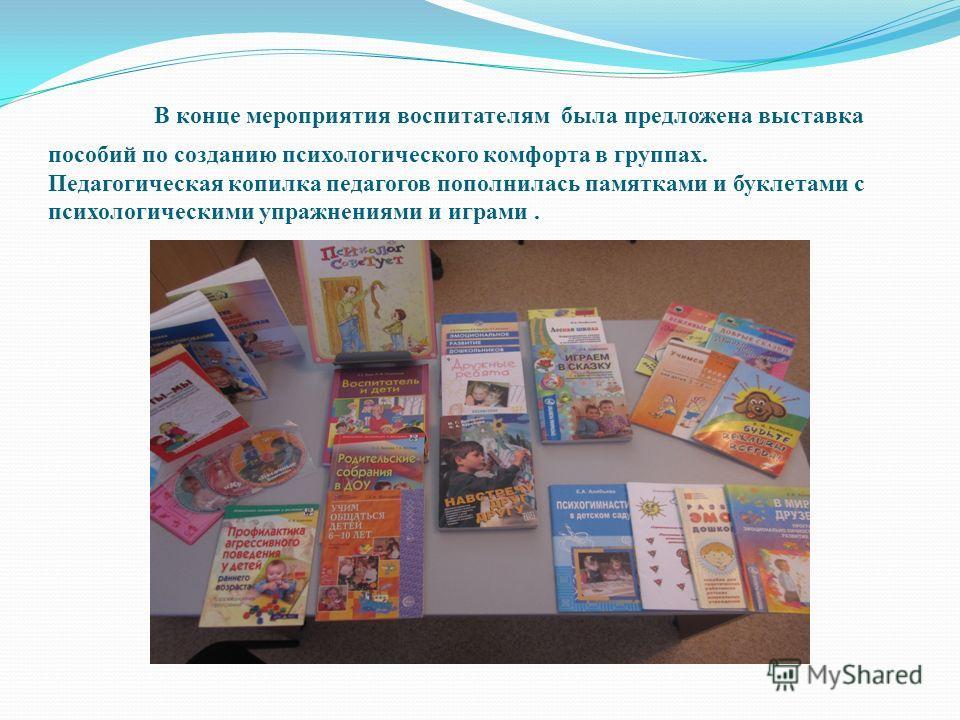 В конце мероприятия воспитателям была предложена выставка пособий по созданию психологического комфорта в группах. Педагогическая копилка педагогов пополнилась памятками и буклетами с психологическими упражнениями и играми.