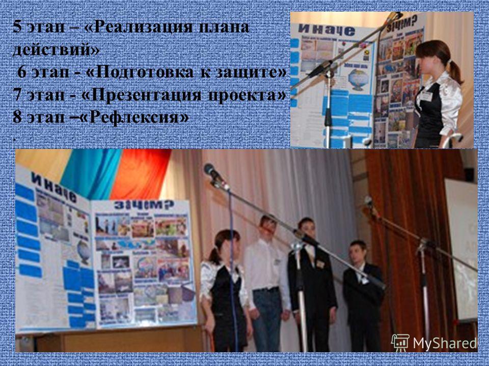 5 этап – «Реализация плана действий» 6 этап - « Подготовка к защите » 7 этап - « Презентация проекта » 8 этап –« Рефлексия ».
