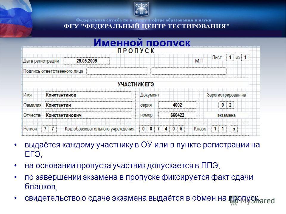 Именной пропуск выдаётся каждому участнику в ОУ или в пункте регистрации на ЕГЭ, на основании пропуска участник допускается в ППЭ, по завершении экзамена в пропуске фиксируется факт сдачи бланков, свидетельство о сдаче экзамена выдаётся в обмен на пр