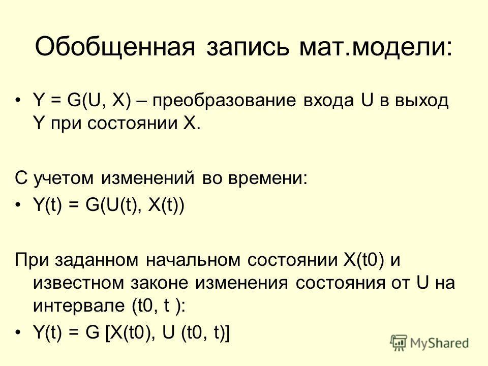 Обобщенная запись мат.модели: Y = G(U, X) – преобразование входа U в выход Y при состоянии Х. С учетом изменений во времени: Y(t) = G(U(t), X(t)) При заданном начальном состоянии X(t0) и известном законе изменения состояния от U на интервале (t0, t )