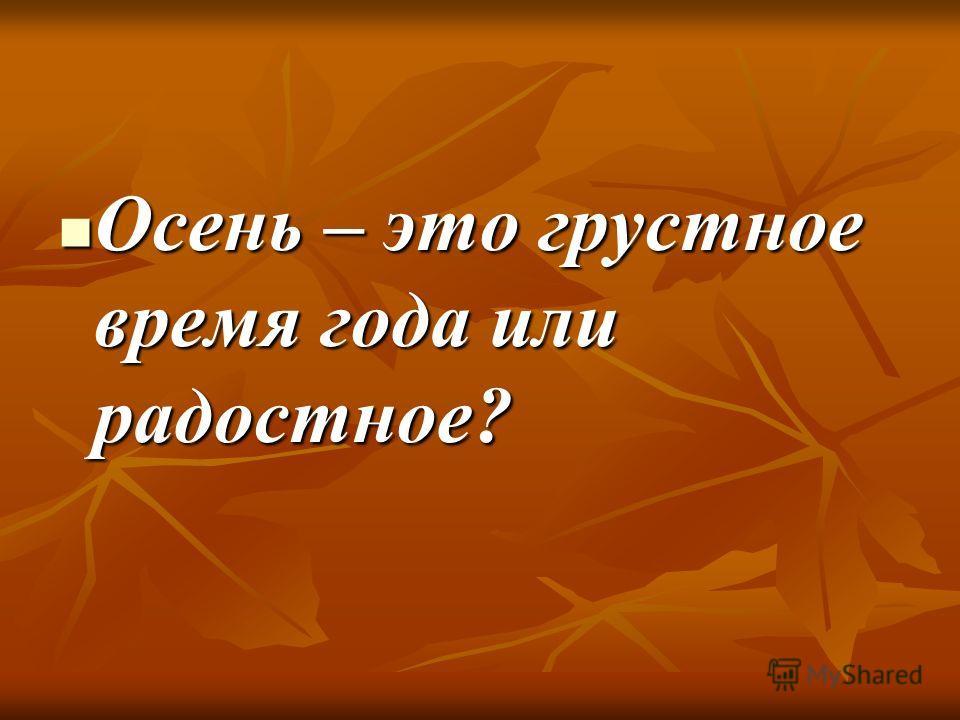 Осень – это грустное время года или радостное? Осень – это грустное время года или радостное?
