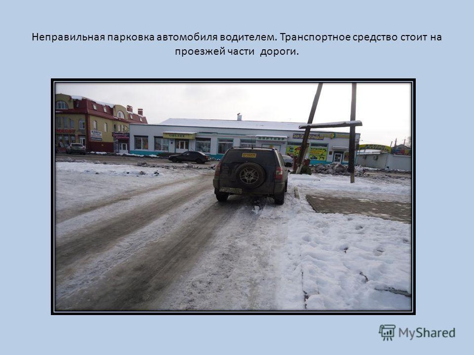 Неправильная парковка автомобиля водителем. Транспортное средство стоит на проезжей части дороги.