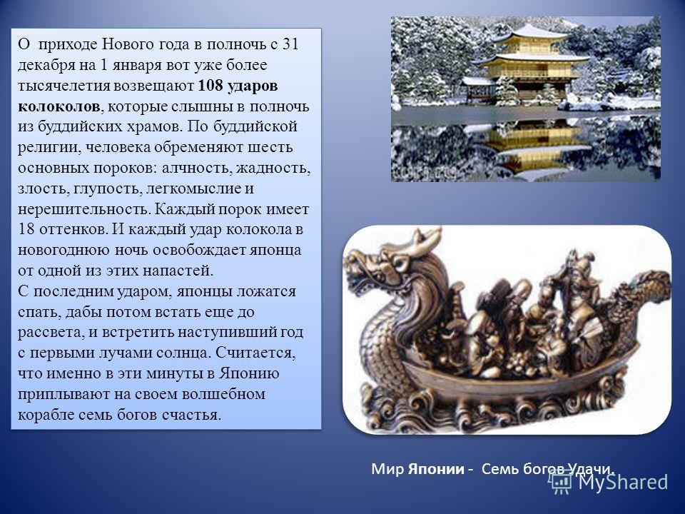 О приходе Нового года в полночь с 31 декабря на 1 января вот уже более тысячелетия возвещают 108 ударов колоколов, которые слышны в полночь из буддийских храмов. По буддийской религии, человека обременяют шесть основных пороков: алчность, жадность, з