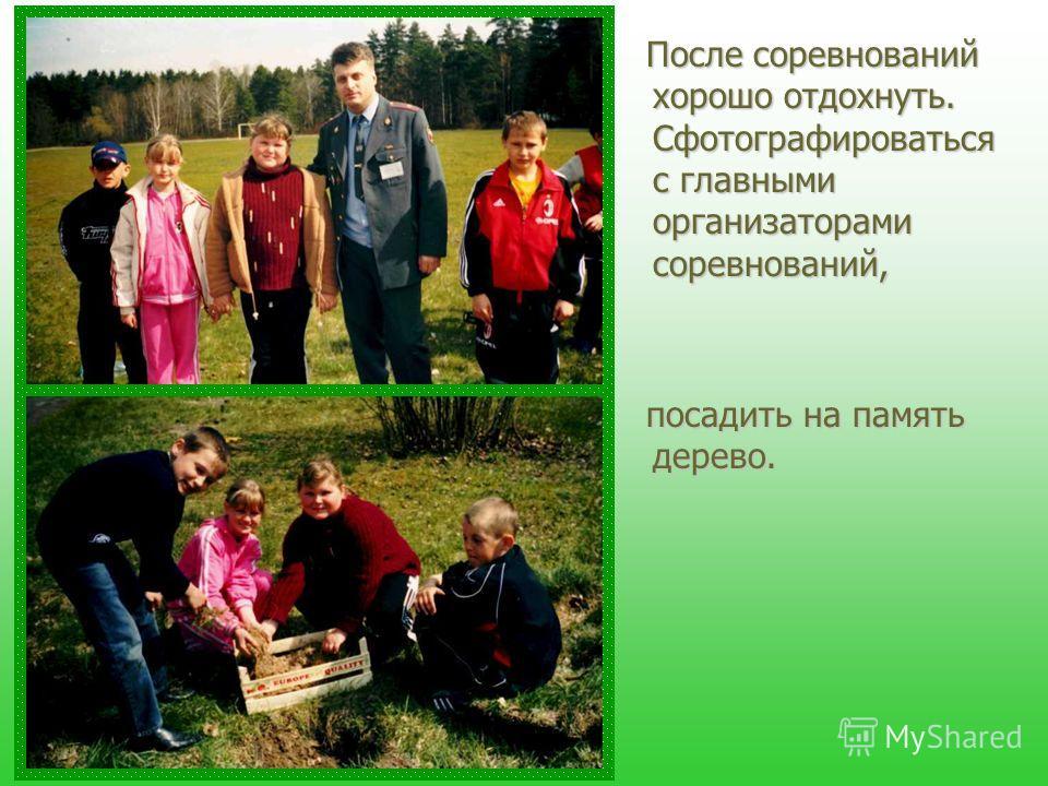 После соревнований хорошо отдохнуть. Сфотографироваться с главными организаторами соревнований, посадить на память дерево.