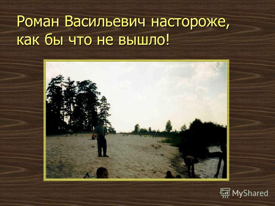Роман Васильевич настороже, как бы что не вышло!