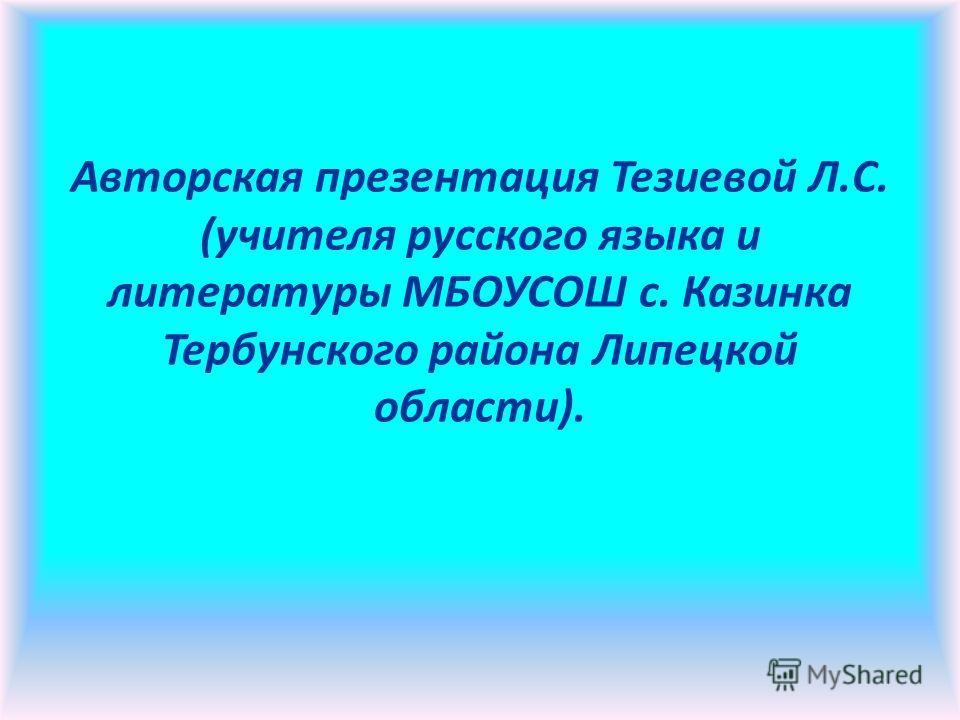 Авторская презентация Тезиевой Л.С. (учителя русского языка и литературы МБОУСОШ с. Казинка Тербунского района Липецкой области).