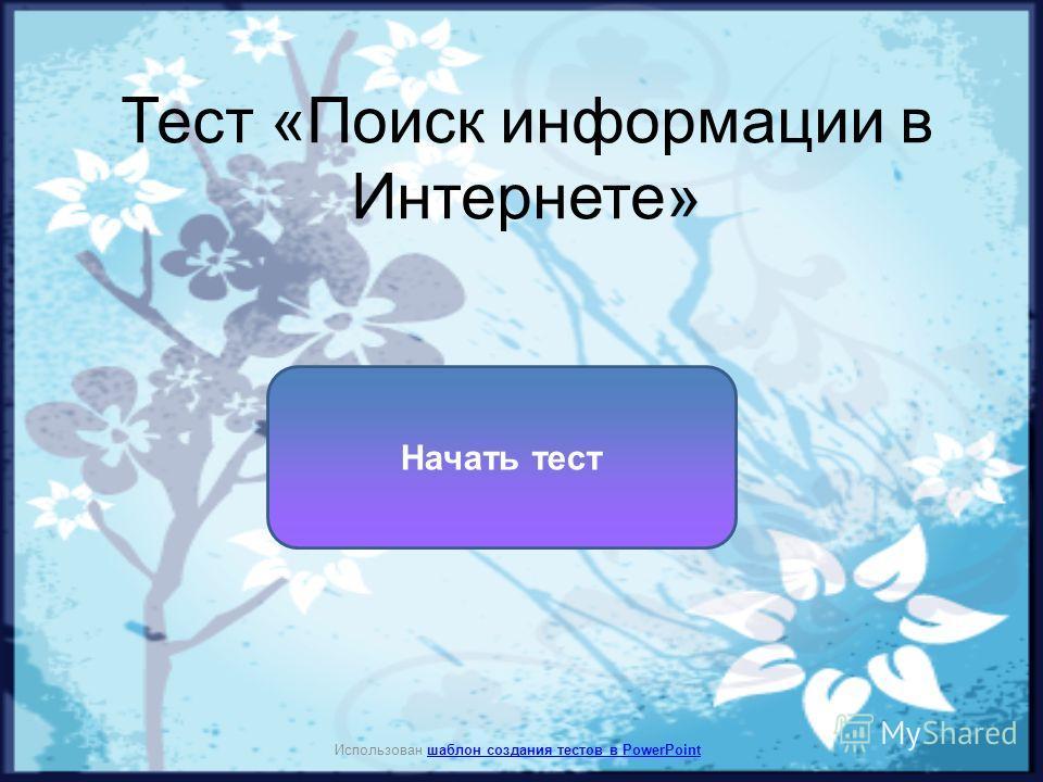 Тест «Поиск информации в Интернете» Начать тест Использован шаблон создания тестов в PowerPointшаблон создания тестов в PowerPoint