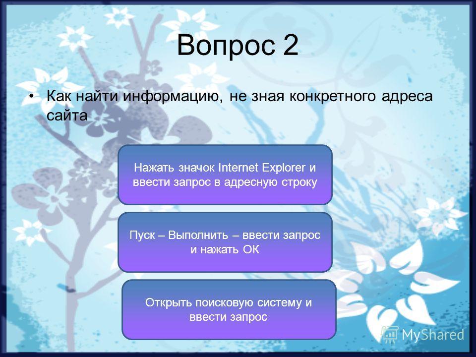 Вопрос 2 Как найти информацию, не зная конкретного адреса сайта Открыть поисковую систему и ввести запрос Нажать значок Internet Explorer и ввести запрос в адресную строку Пуск – Выполнить – ввести запрос и нажать ОК
