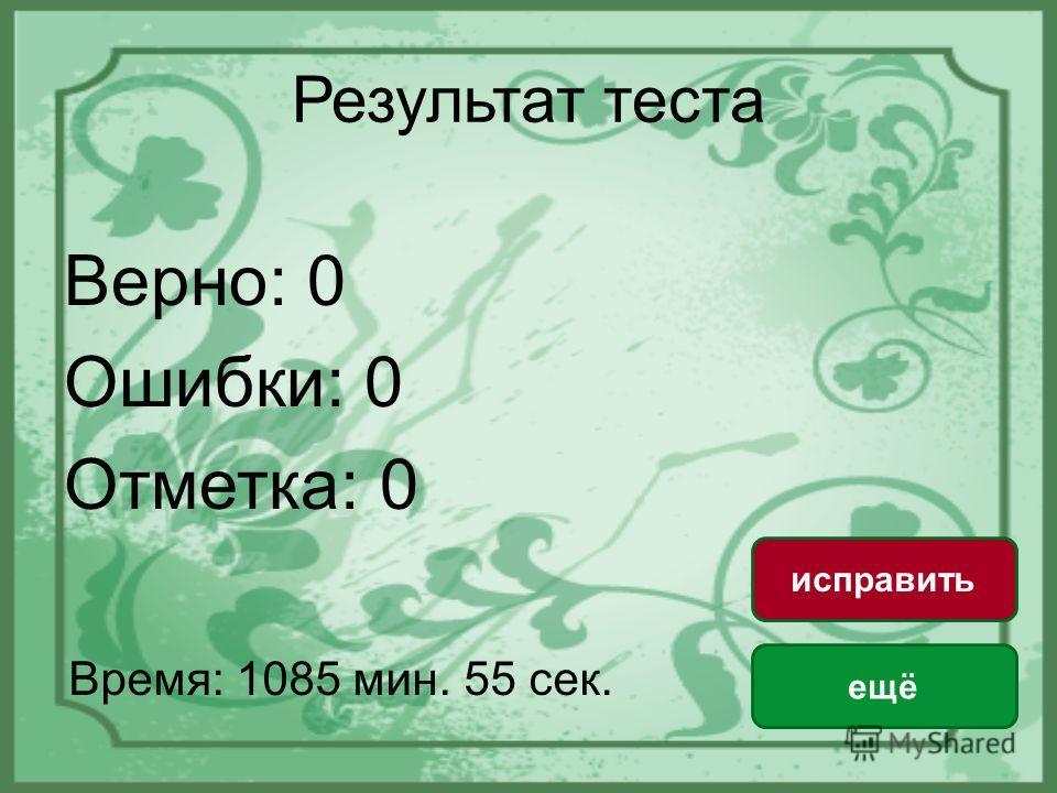 Результат теста Верно: 0 Ошибки: 0 Отметка: 0 Время: 1085 мин. 55 сек. ещё исправить