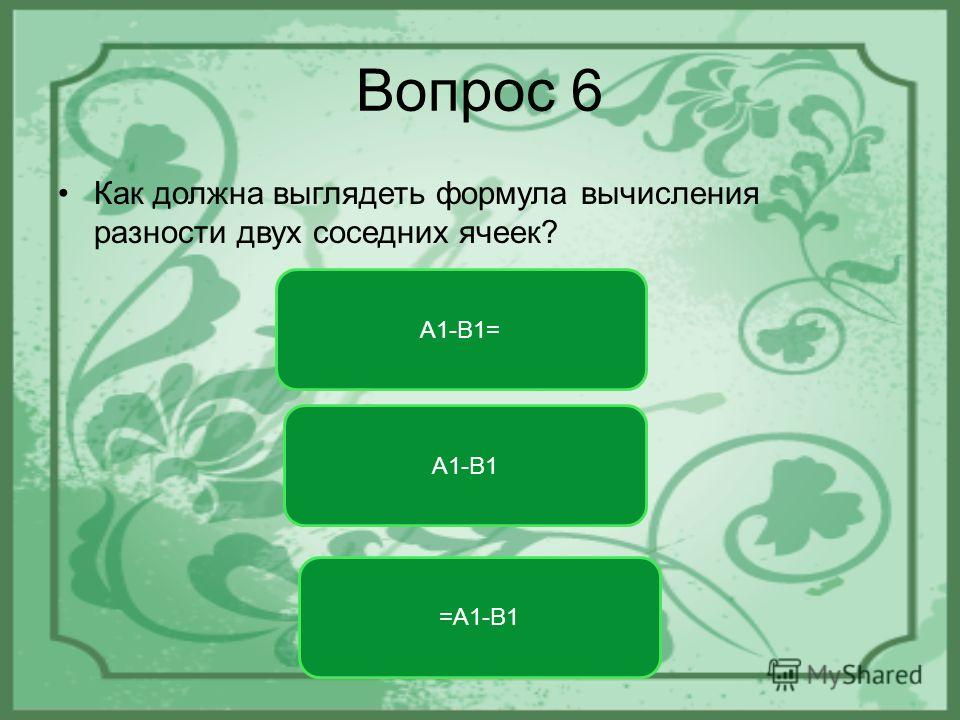 Вопрос 6 Как должна выглядеть формула вычисления разности двух соседних ячеек? =A1-B1 A1-B1= A1-B1