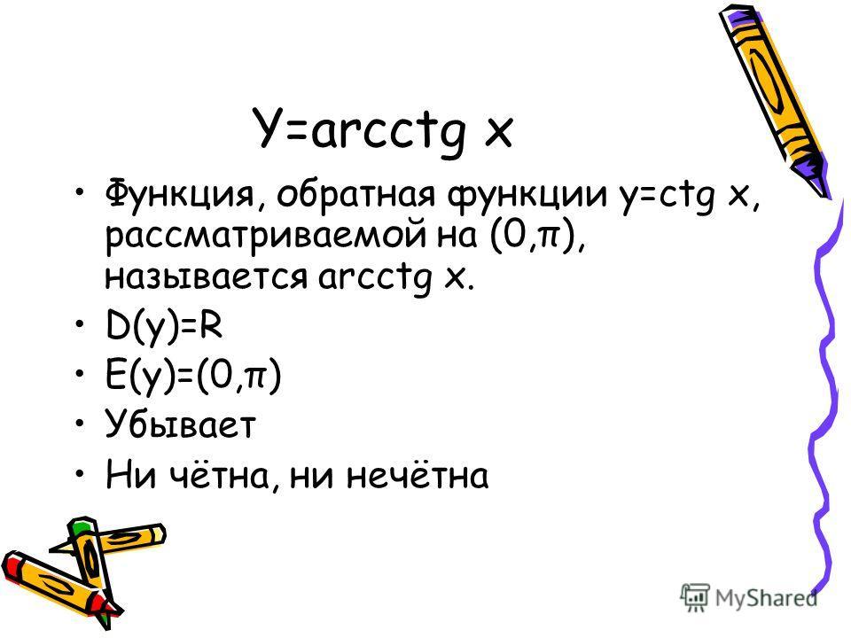 Y=arcctg x Функция, обратная функции y=ctg x, рассматриваемой на (0,π), называется arcctg x. D(y)=R E(y)=(0,π) Убывает Ни чётна, ни нечётна