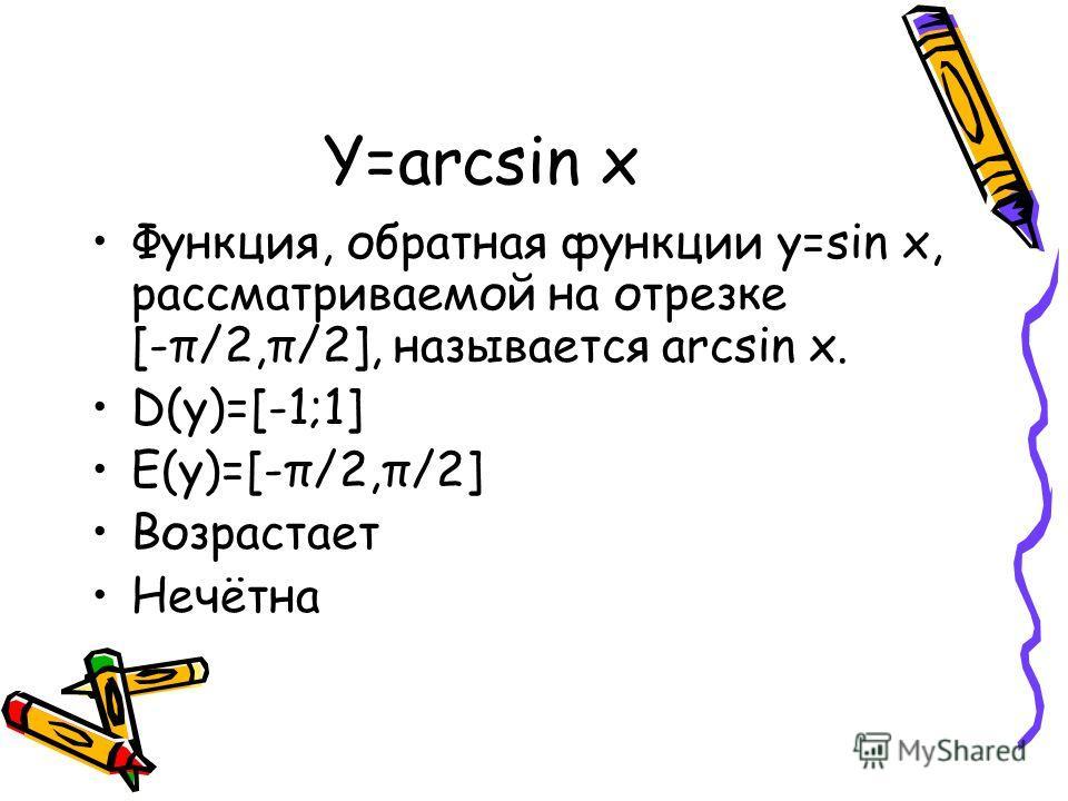 Y=arcsin x Функция, обратная функции y=sin x, рассматриваемой на отрезке [-π/2,π/2], называется arcsin x. D(y)=[-1;1] E(y)=[-π/2,π/2] Возрастает Нечётна