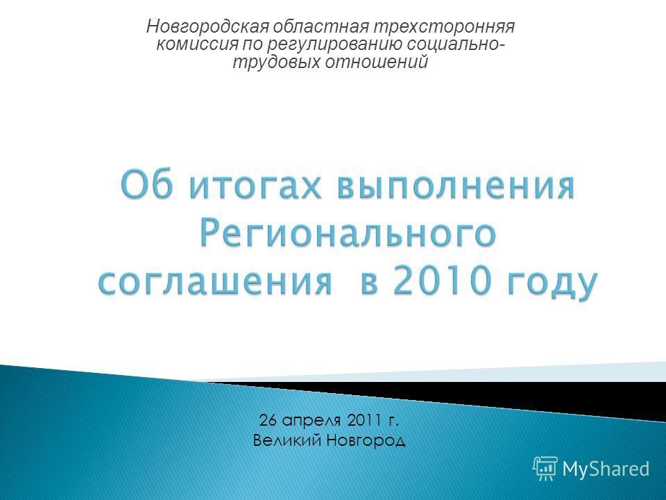 Новгородская областная трехсторонняя комиссия по регулированию социально- трудовых отношений 26 апреля 2011 г. Великий Новгород