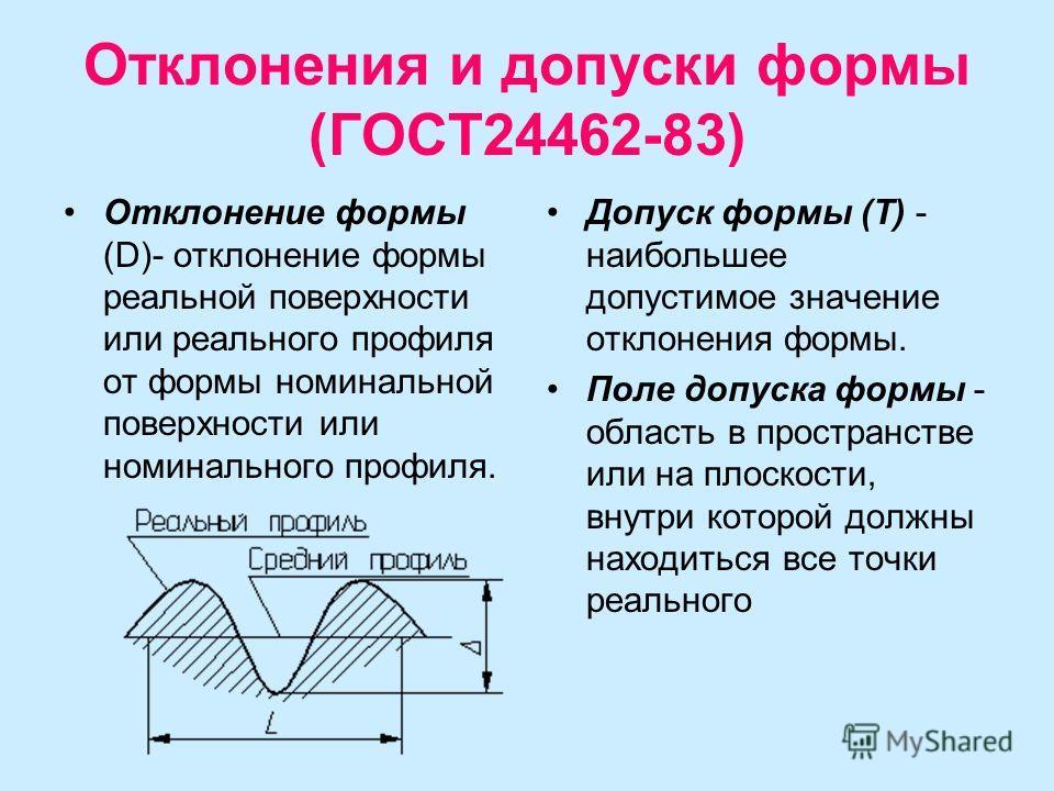 Отклонения и допуски формы (ГОСТ24462-83) Отклонение формы (D)- отклонение формы реальной поверхности или реального профиля от формы номинальной поверхности или номинального профиля. Допуск формы (T) - наибольшее допустимое значение отклонения формы.