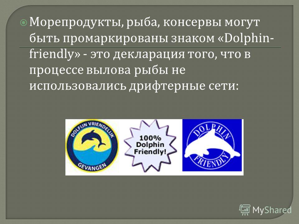 Морепродукты, рыба, консервы могут быть промаркированы знаком «Dolphin- friendly» - это декларация того, что в процессе вылова рыбы не использовались дрифтерные сети :
