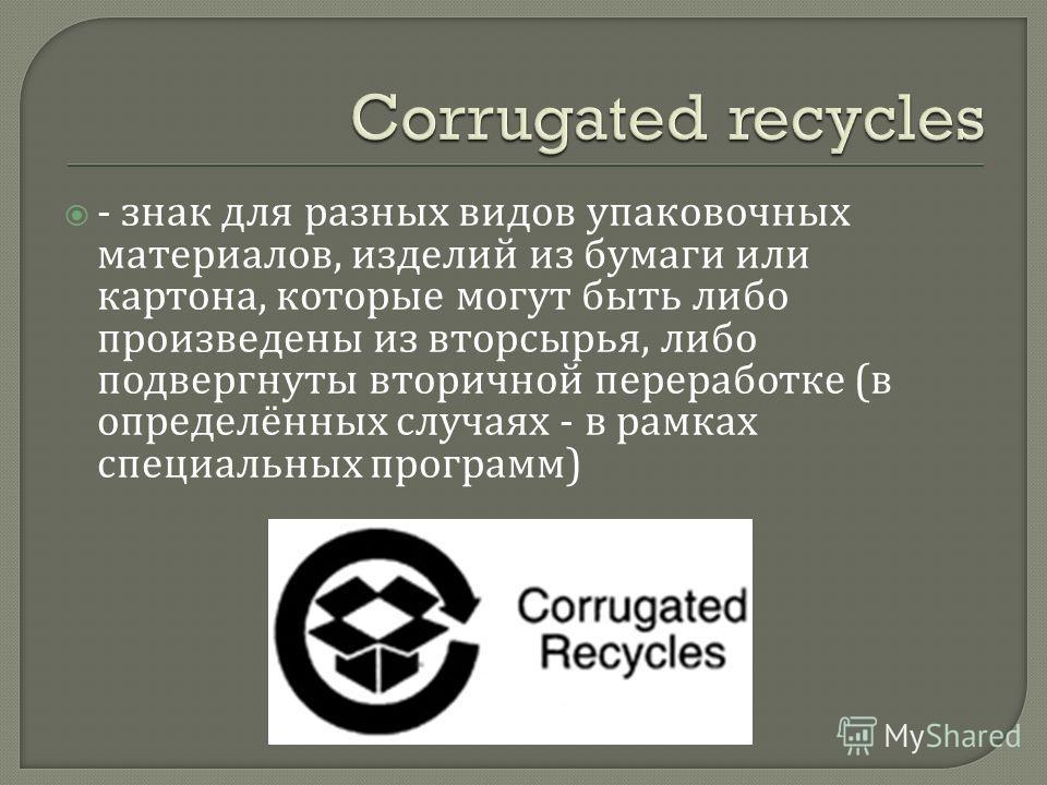 - знак для разных видов упаковочных материалов, изделий из бумаги или картона, которые могут быть либо произведены из вторсырья, либо подвергнуты вторичной переработке ( в определённых случаях - в рамках специальных программ )