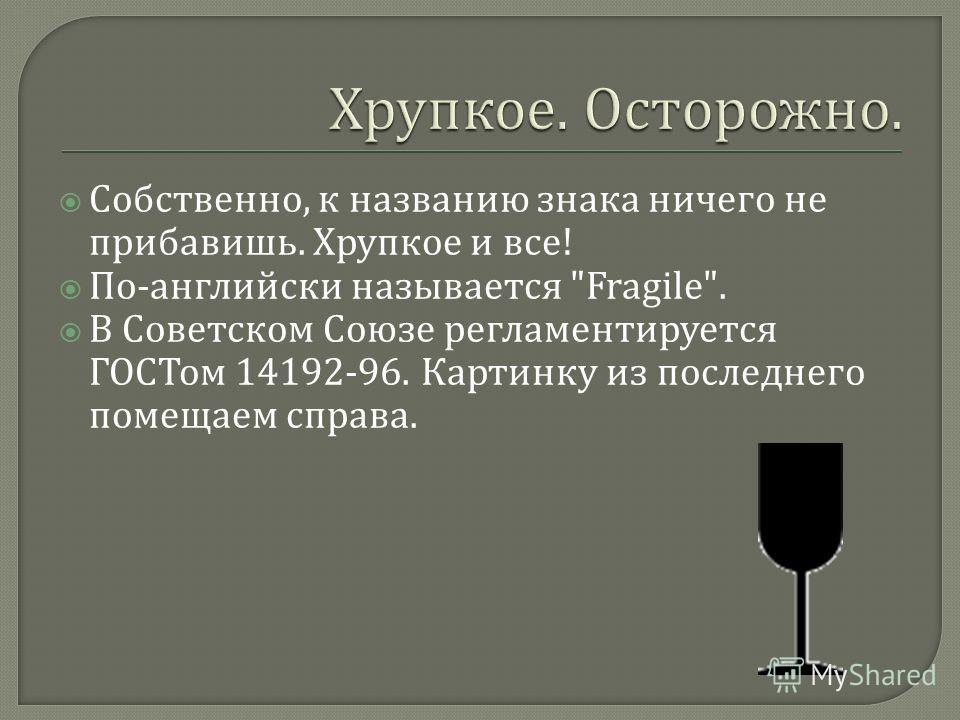 Собственно, к названию знака ничего не прибавишь. Хрупкое и все ! По - английски называется Fragile. В Советском Союзе регламентируется ГОСТом 14192-96. Картинку из последнего помещаем справа.